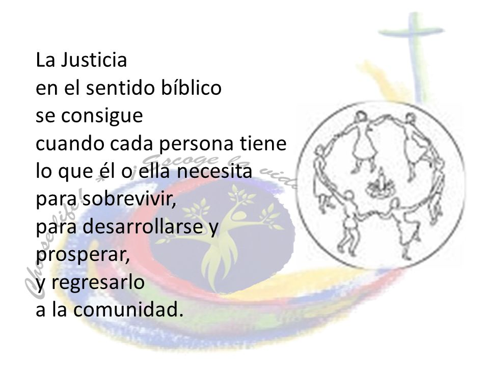 La Justicia en el sentido bíblico se consigue cuando cada persona tiene lo que él o ella necesita para sobrevivir, para desarrollarse y prosperar, y regresarlo a la comunidad.