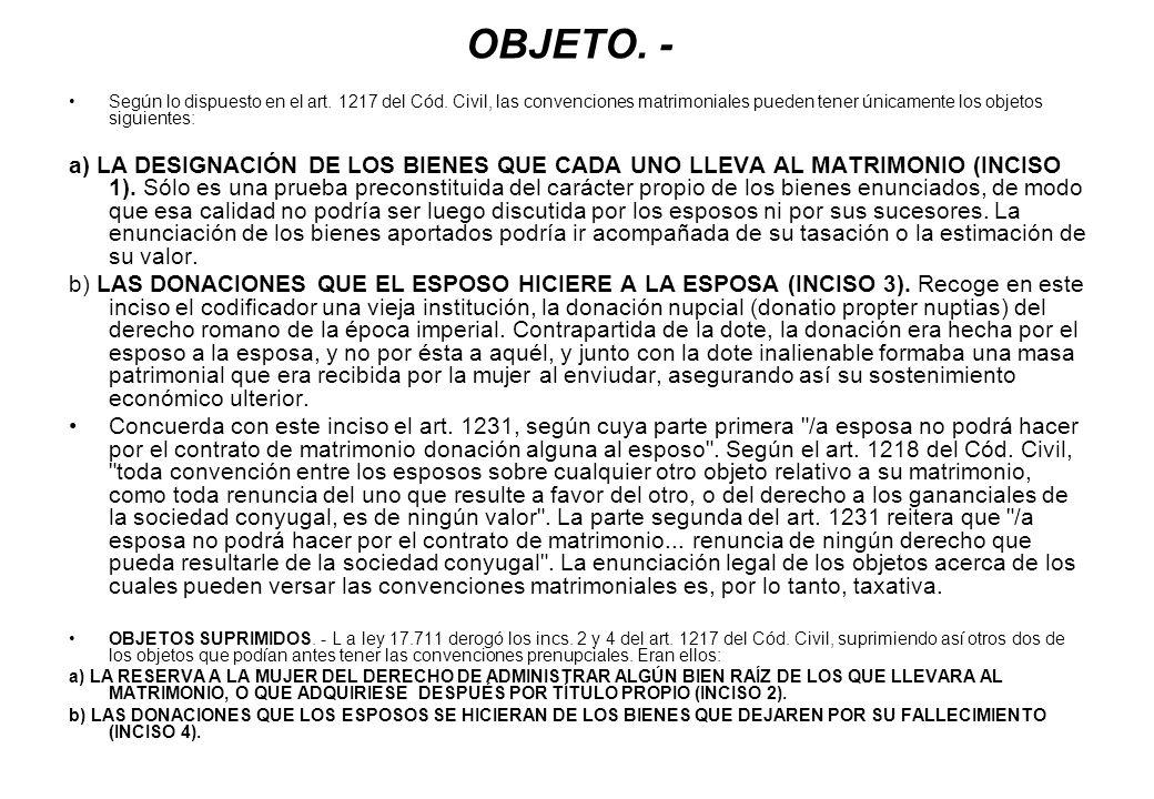 OBJETO. - Según lo dispuesto en el art. 1217 del Cód. Civil, las convenciones matrimoniales pueden tener únicamente los objetos siguientes: