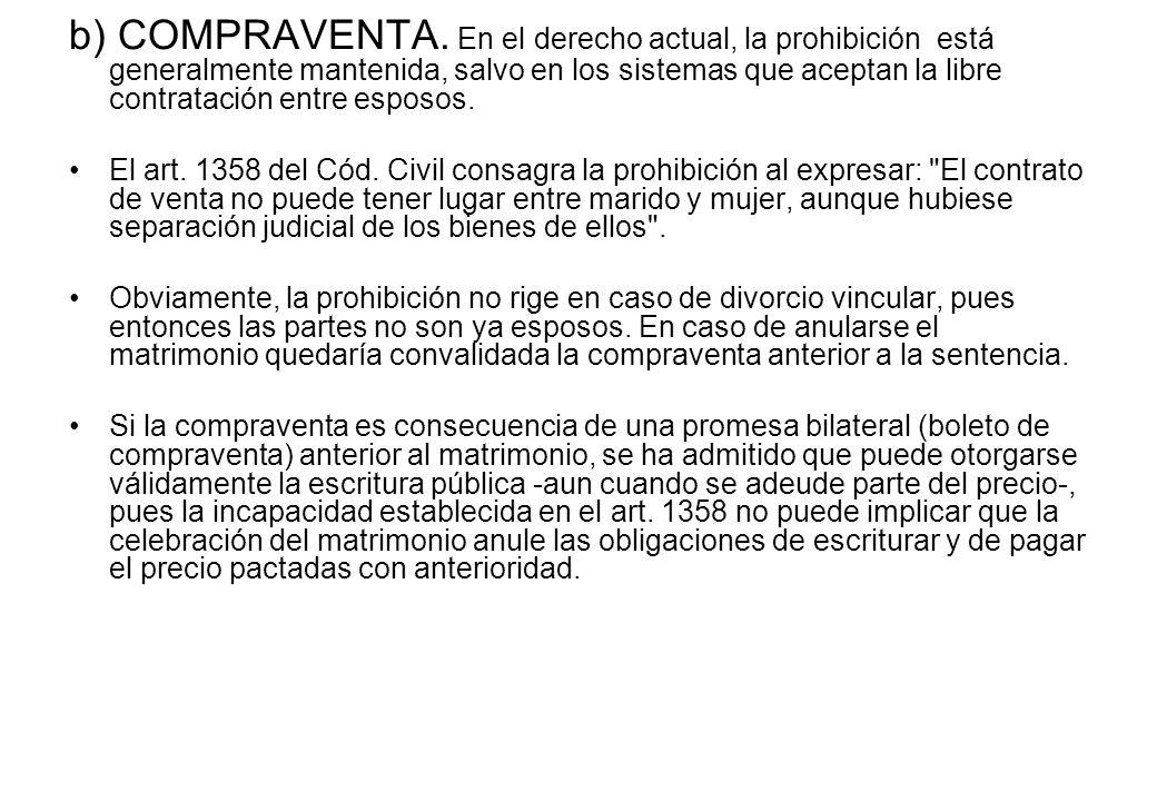 b) COMPRAVENTA. En el derecho actual, la prohibición está generalmente mantenida, salvo en los sistemas que aceptan la libre contratación entre esposos.