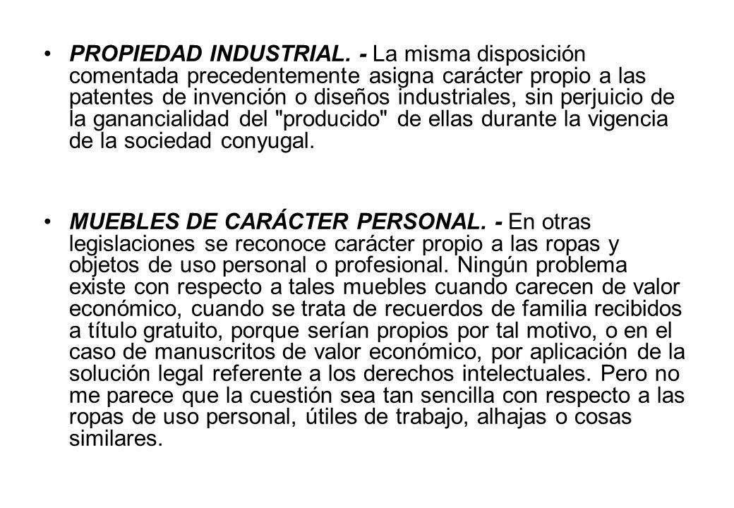 PROPIEDAD INDUSTRIAL. - La misma disposición comentada precedentemente asigna carácter propio a las patentes de invención o diseños industriales, sin perjuicio de la ganancialidad del producido de ellas durante la vigencia de la sociedad conyugal.