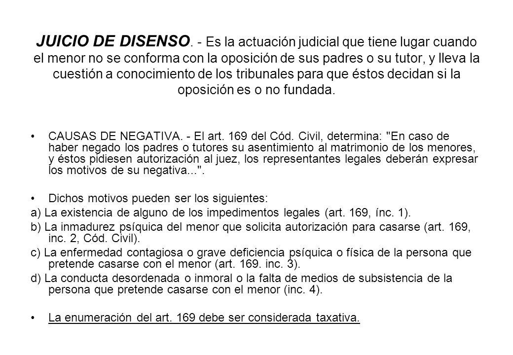 JUICIO DE DISENSO. - Es la actuación judicial que tiene lugar cuando el menor no se conforma con la oposición de sus padres o su tutor, y lleva la cuestión a conocimiento de los tribunales para que éstos decidan si la oposición es o no fundada.