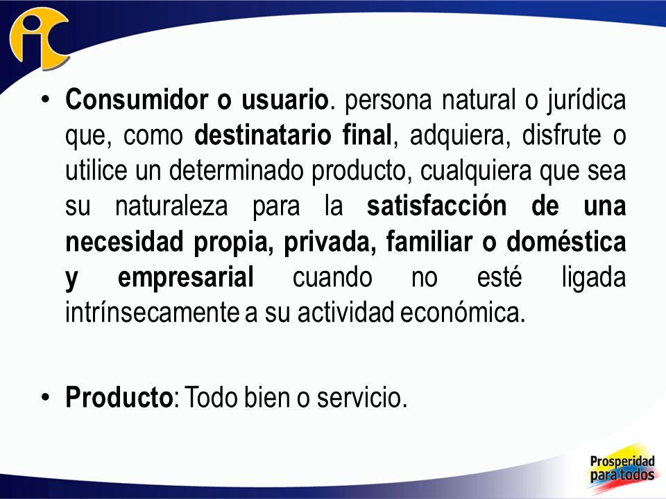 Consumidor o usuario. persona natural o jurídica que, como destinatario final, adquiera, disfrute o utilice un determinado producto, cualquiera que sea su naturaleza para la satisfacción de una necesidad propia, privada, familiar o doméstica y empresarial cuando no esté ligada intrínsecamente a su actividad económica.
