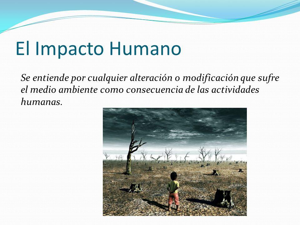 El Impacto Humano Se entiende por cualquier alteración o modificación que sufre el medio ambiente como consecuencia de las actividades humanas.