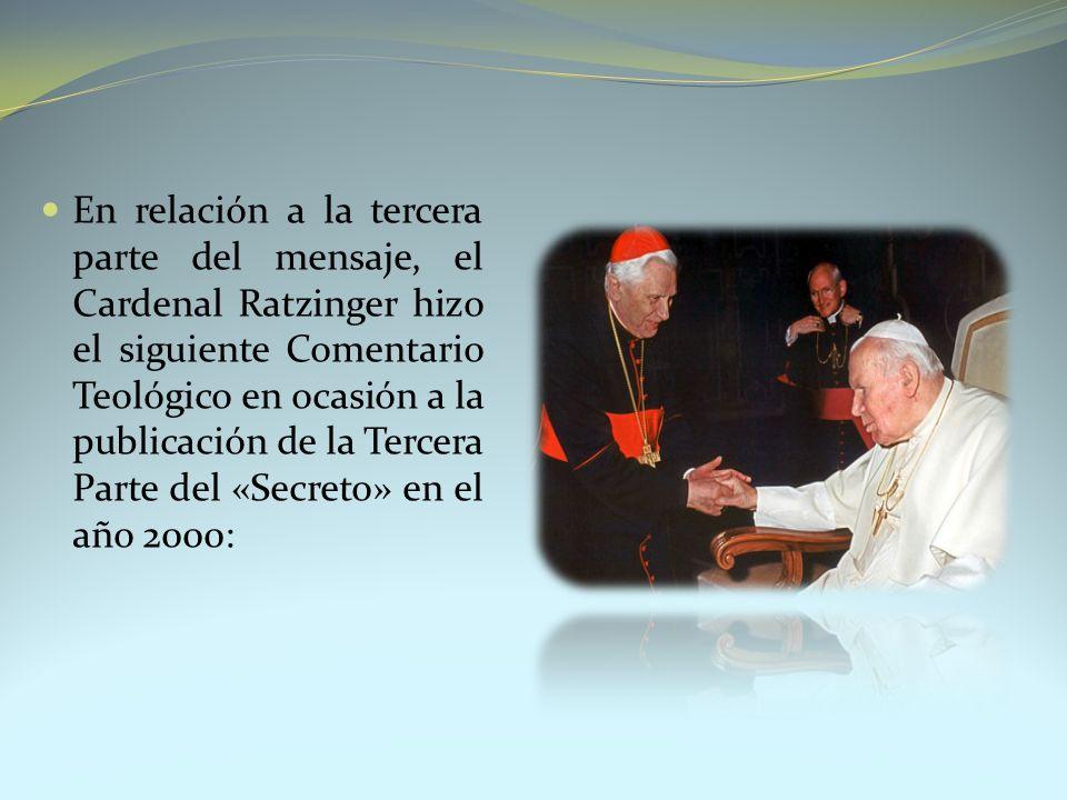 En relación a la tercera parte del mensaje, el Cardenal Ratzinger hizo el siguiente Comentario Teológico en ocasión a la publicación de la Tercera Parte del «Secreto» en el año 2000: