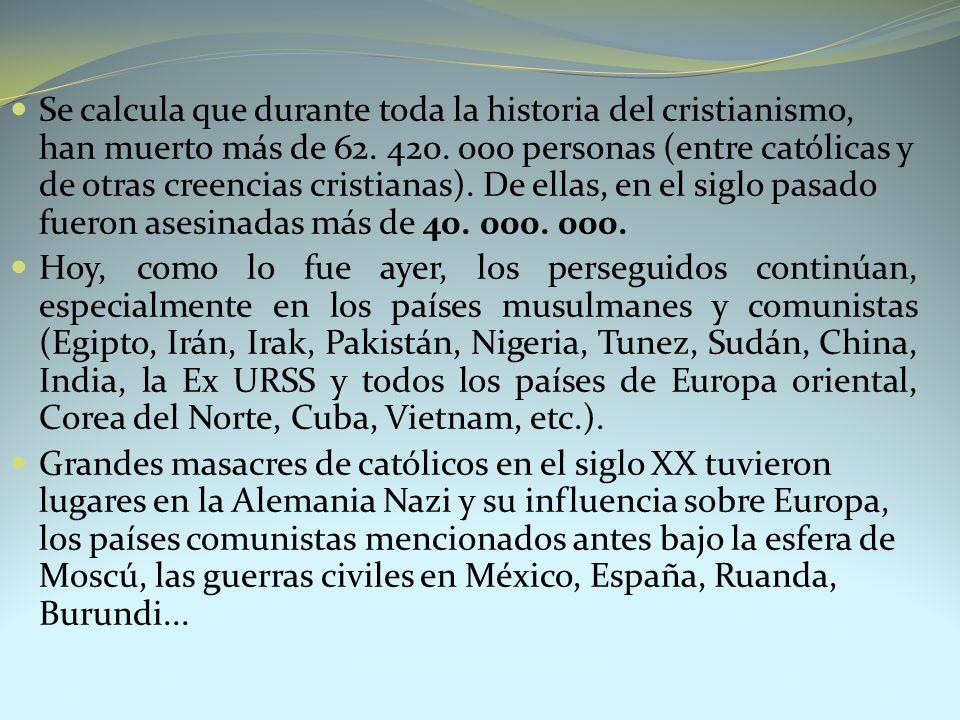 Se calcula que durante toda la historia del cristianismo, han muerto más de 62. 420. 000 personas (entre católicas y de otras creencias cristianas). De ellas, en el siglo pasado fueron asesinadas más de 40. 000. 000.