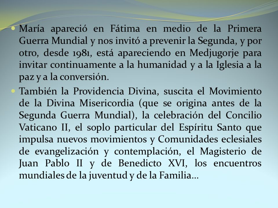 María apareció en Fátima en medio de la Primera Guerra Mundial y nos invitó a prevenir la Segunda, y por otro, desde 1981, está apareciendo en Medjugorje para invitar continuamente a la humanidad y a la Iglesia a la paz y a la conversión.