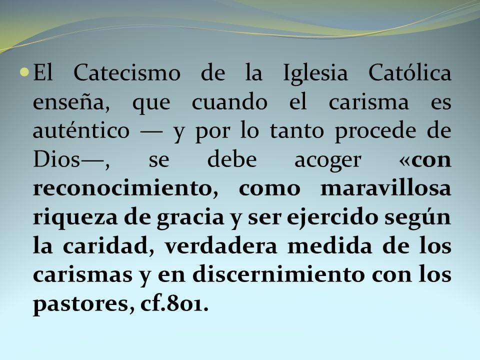 El Catecismo de la Iglesia Católica enseña, que cuando el carisma es auténtico — y por lo tanto procede de Dios—, se debe acoger «con reconocimiento, como maravillosa riqueza de gracia y ser ejercido según la caridad, verdadera medida de los carismas y en discernimiento con los pastores, cf.801.
