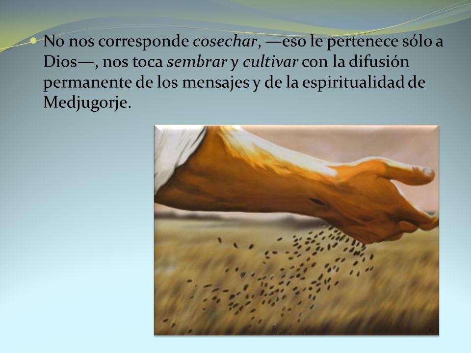 No nos corresponde cosechar, —eso le pertenece sólo a Dios—, nos toca sembrar y cultivar con la difusión permanente de los mensajes y de la espiritualidad de Medjugorje.