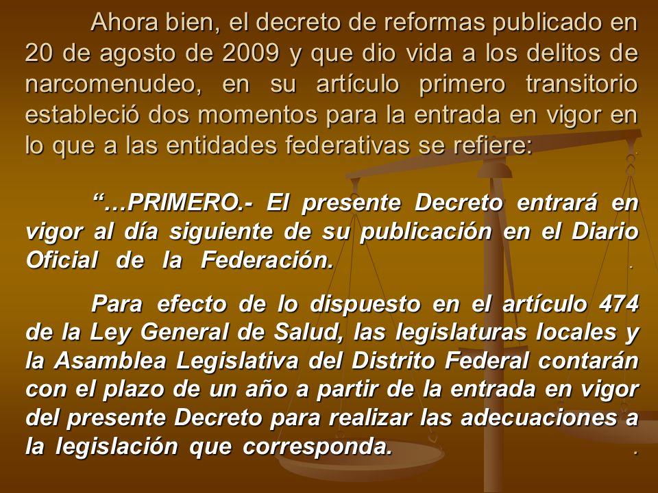 Ahora bien, el decreto de reformas publicado en 20 de agosto de 2009 y que dio vida a los delitos de narcomenudeo, en su artículo primero transitorio estableció dos momentos para la entrada en vigor en lo que a las entidades federativas se refiere: .