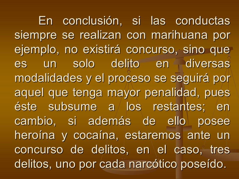 En conclusión, si las conductas siempre se realizan con marihuana por ejemplo, no existirá concurso, sino que es un solo delito en diversas modalidades y el proceso se seguirá por aquel que tenga mayor penalidad, pues éste subsume a los restantes; en cambio, si además de ello posee heroína y cocaína, estaremos ante un concurso de delitos, en el caso, tres delitos, uno por cada narcótico poseído.