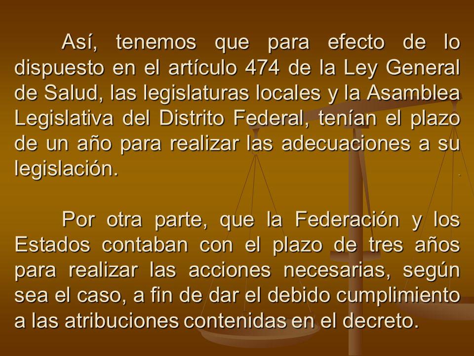 Así, tenemos que para efecto de lo dispuesto en el artículo 474 de la Ley General de Salud, las legislaturas locales y la Asamblea Legislativa del Distrito Federal, tenían el plazo de un año para realizar las adecuaciones a su legislación.