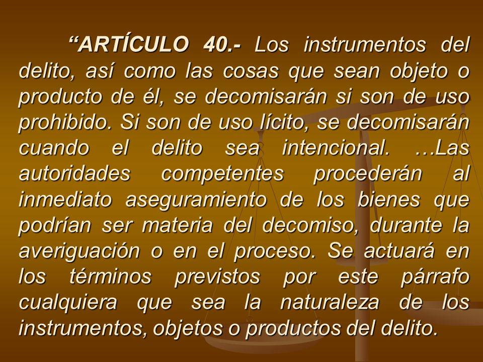 ARTÍCULO 40.- Los instrumentos del delito, así como las cosas que sean objeto o producto de él, se decomisarán si son de uso prohibido.