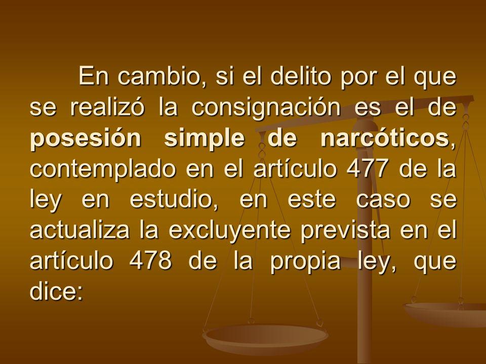En cambio, si el delito por el que se realizó la consignación es el de posesión simple de narcóticos, contemplado en el artículo 477 de la ley en estudio, en este caso se actualiza la excluyente prevista en el artículo 478 de la propia ley, que dice: