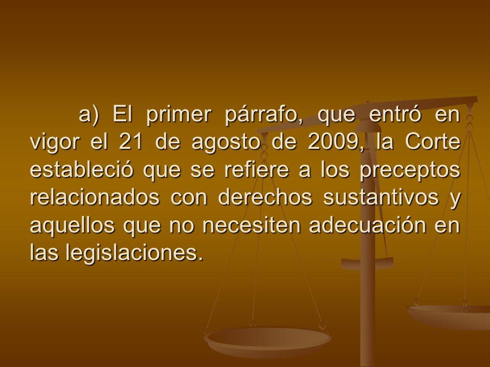 a) El primer párrafo, que entró en vigor el 21 de agosto de 2009, la Corte estableció que se refiere a los preceptos relacionados con derechos sustantivos y aquellos que no necesiten adecuación en las legislaciones.