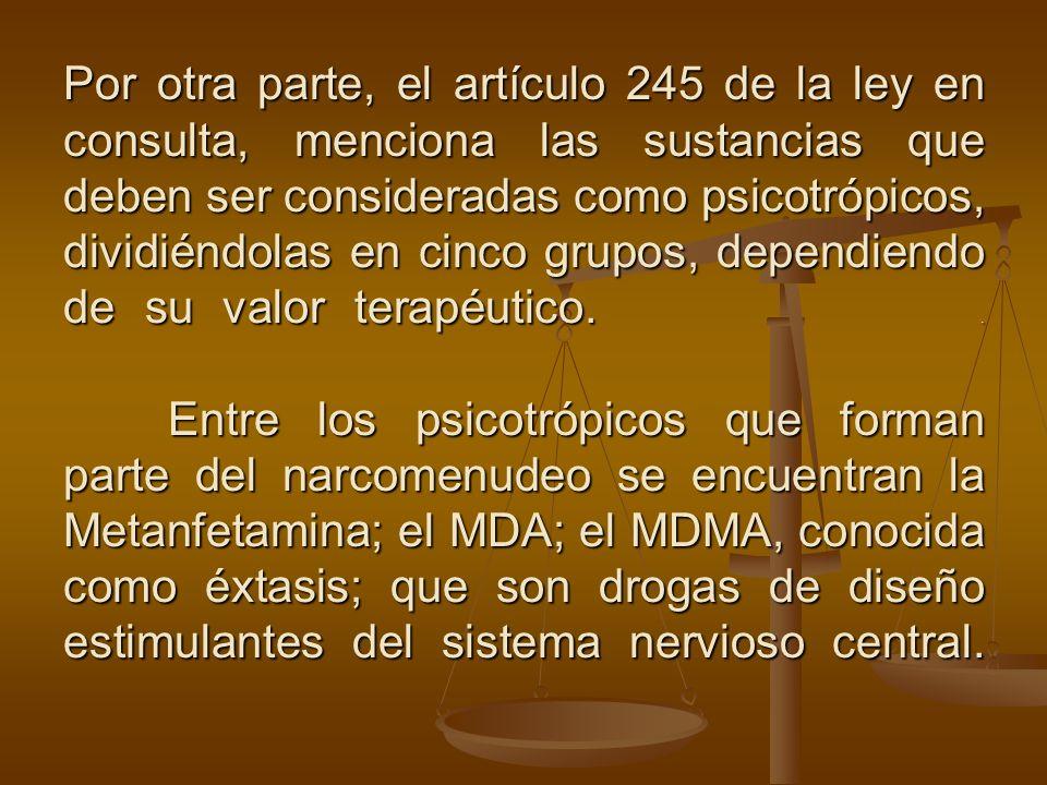 Por otra parte, el artículo 245 de la ley en consulta, menciona las sustancias que deben ser consideradas como psicotrópicos, dividiéndolas en cinco grupos, dependiendo de su valor terapéutico.