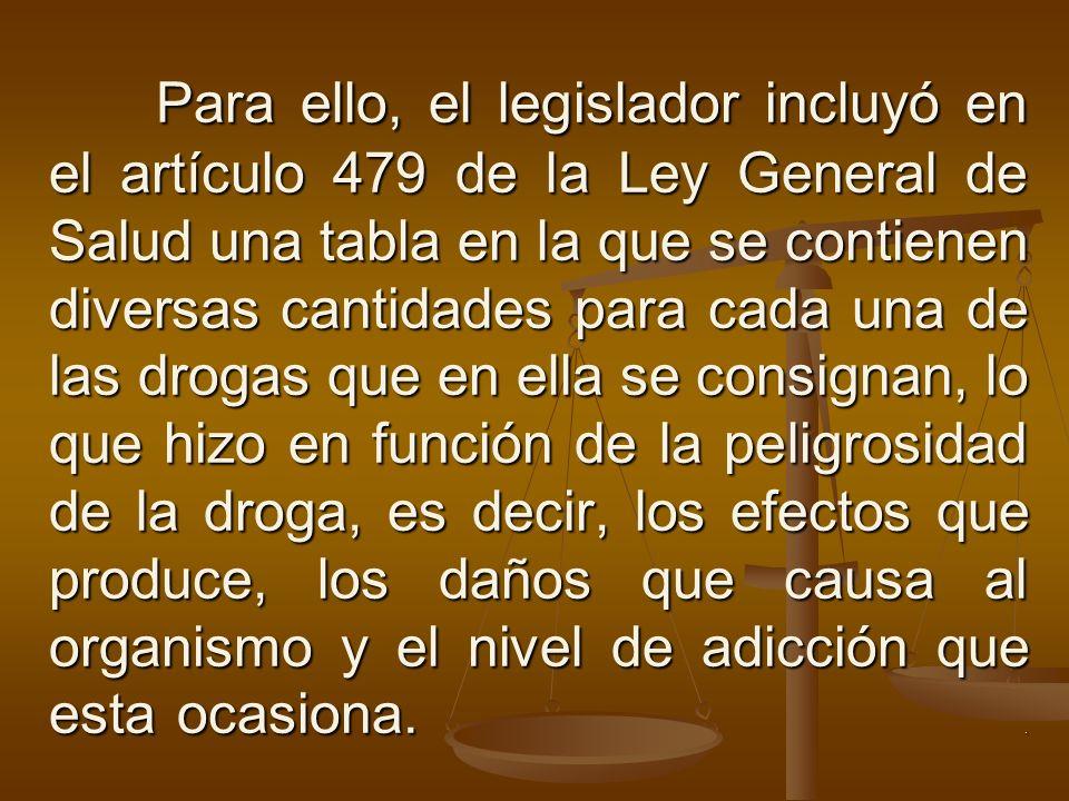 Para ello, el legislador incluyó en el artículo 479 de la Ley General de Salud una tabla en la que se contienen diversas cantidades para cada una de las drogas que en ella se consignan, lo que hizo en función de la peligrosidad de la droga, es decir, los efectos que produce, los daños que causa al organismo y el nivel de adicción que esta ocasiona.