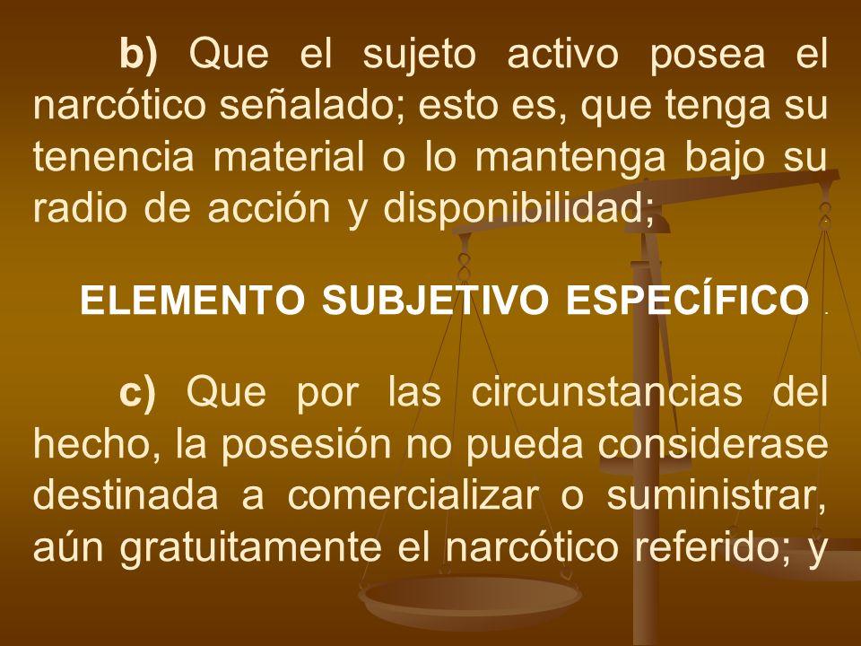 b) Que el sujeto activo posea el narcótico señalado; esto es, que tenga su tenencia material o lo mantenga bajo su radio de acción y disponibilidad; .