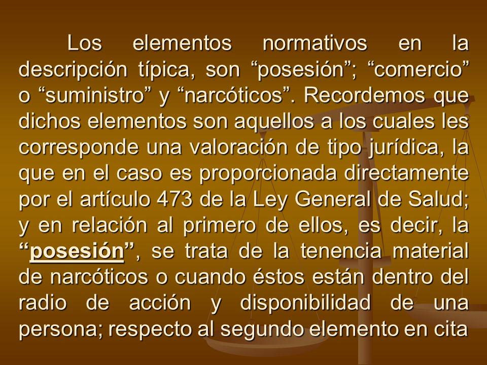 Los elementos normativos en la descripción típica, son posesión ; comercio o suministro y narcóticos .