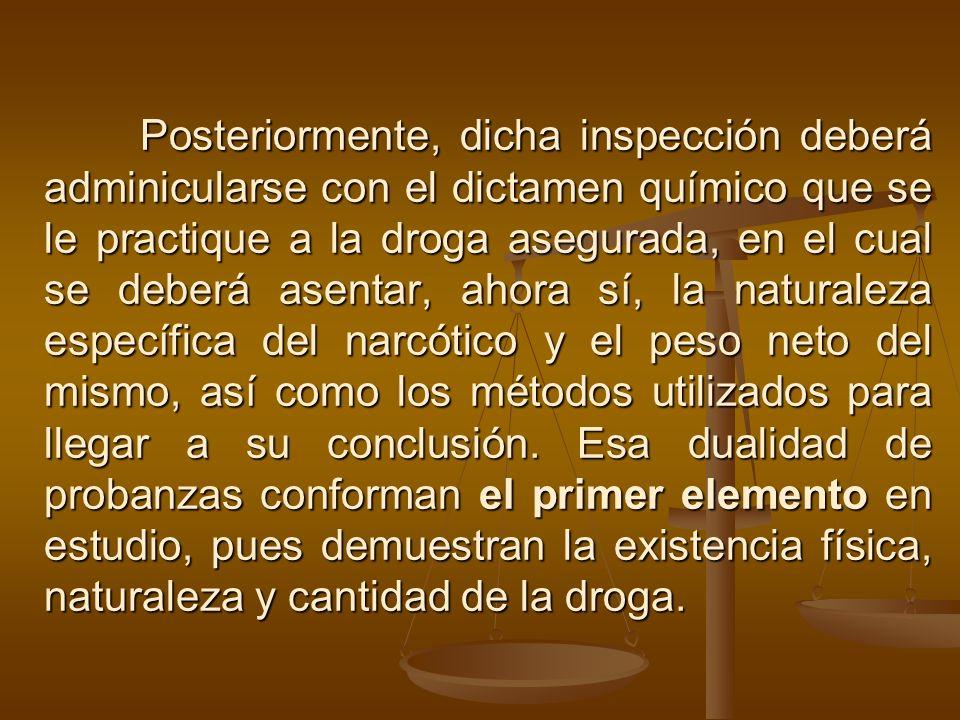 Posteriormente, dicha inspección deberá adminicularse con el dictamen químico que se le practique a la droga asegurada, en el cual se deberá asentar, ahora sí, la naturaleza específica del narcótico y el peso neto del mismo, así como los métodos utilizados para llegar a su conclusión.