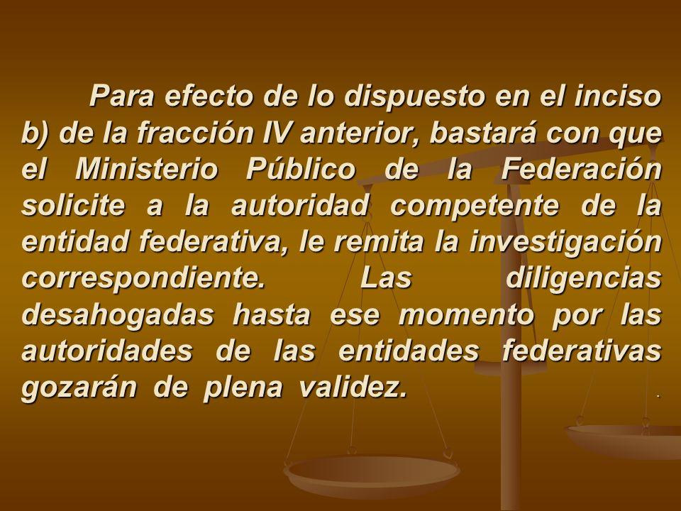 Para efecto de lo dispuesto en el inciso b) de la fracción IV anterior, bastará con que el Ministerio Público de la Federación solicite a la autoridad competente de la entidad federativa, le remita la investigación correspondiente.