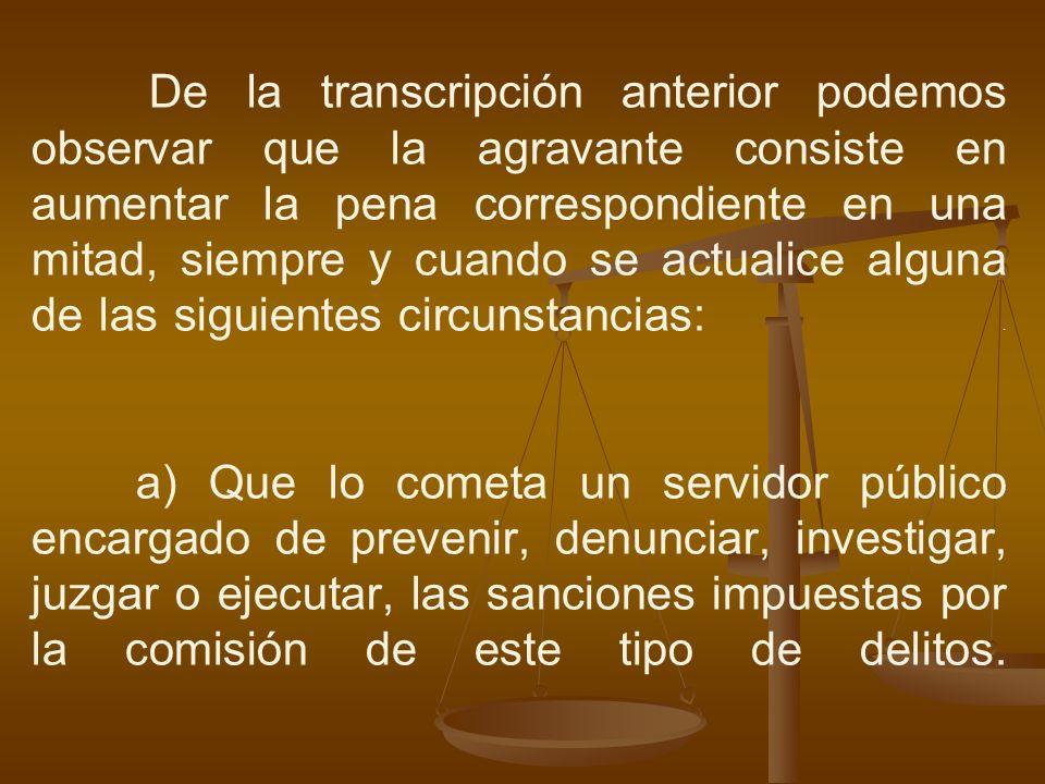 De la transcripción anterior podemos observar que la agravante consiste en aumentar la pena correspondiente en una mitad, siempre y cuando se actualice alguna de las siguientes circunstancias: .