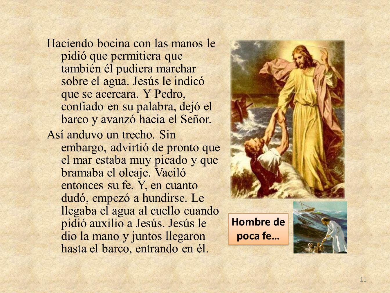 Haciendo bocina con las manos le pidió que permitiera que también él pudiera marchar sobre el agua. Jesús le indicó que se acercara. Y Pedro, confiado en su palabra, dejó el barco y avanzó hacia el Señor. Así anduvo un trecho. Sin embargo, advirtió de pronto que el mar estaba muy picado y que bramaba el oleaje. Vaciló entonces su fe. Y, en cuanto dudó, empezó a hundirse. Le llegaba el agua al cuello cuando pidió auxilio a Jesús. Jesús le dio la mano y juntos llegaron hasta el barco, entrando en él.