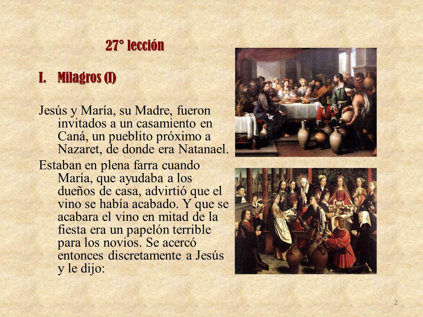 27° lección Milagros (I) Jesús y María, su Madre, fueron invitados a un casamiento en Caná, un pueblito próximo a Nazaret, de donde era Natanael.