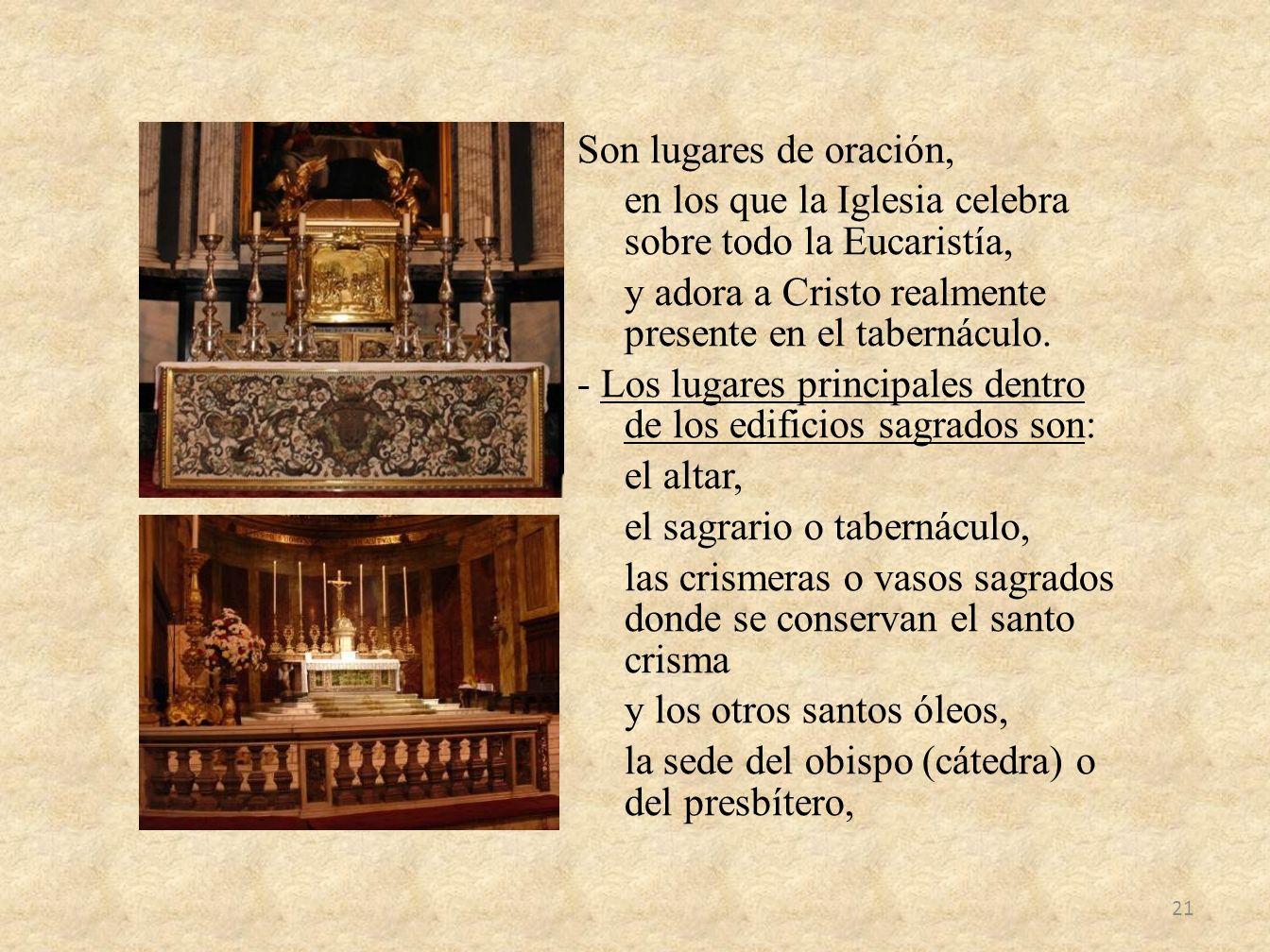 Son lugares de oración, en los que la Iglesia celebra sobre todo la Eucaristía, y adora a Cristo realmente presente en el tabernáculo.
