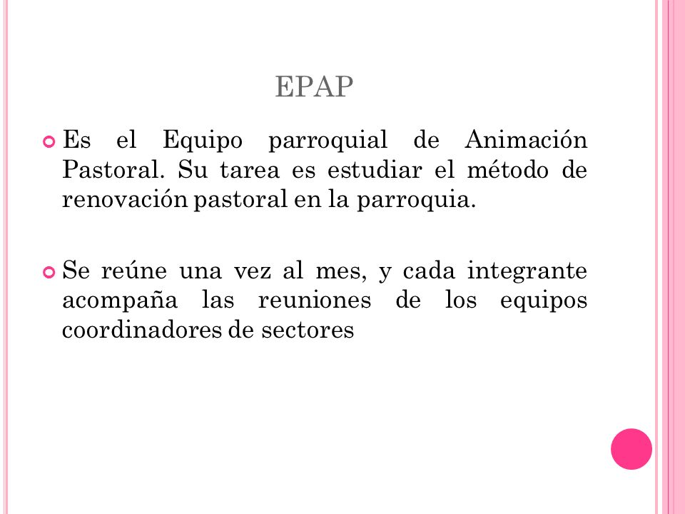 EPAP Es el Equipo parroquial de Animación Pastoral. Su tarea es estudiar el método de renovación pastoral en la parroquia.