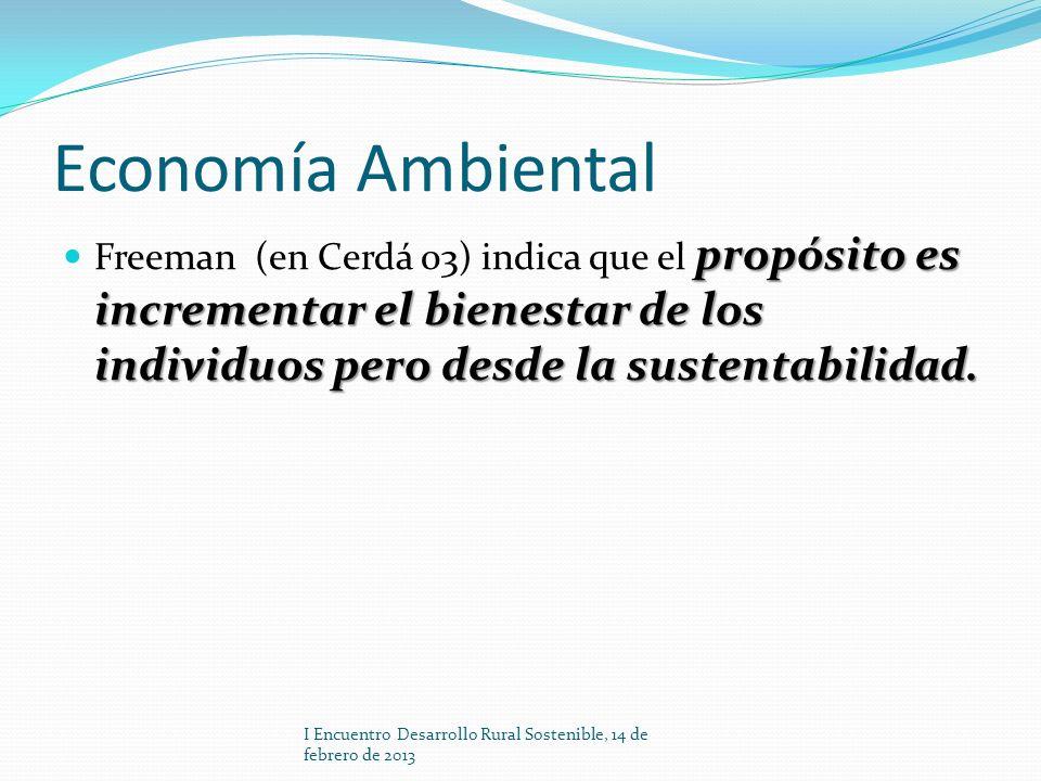 Economía Ambiental Freeman (en Cerdá 03) indica que el propósito es incrementar el bienestar de los individuos pero desde la sustentabilidad.