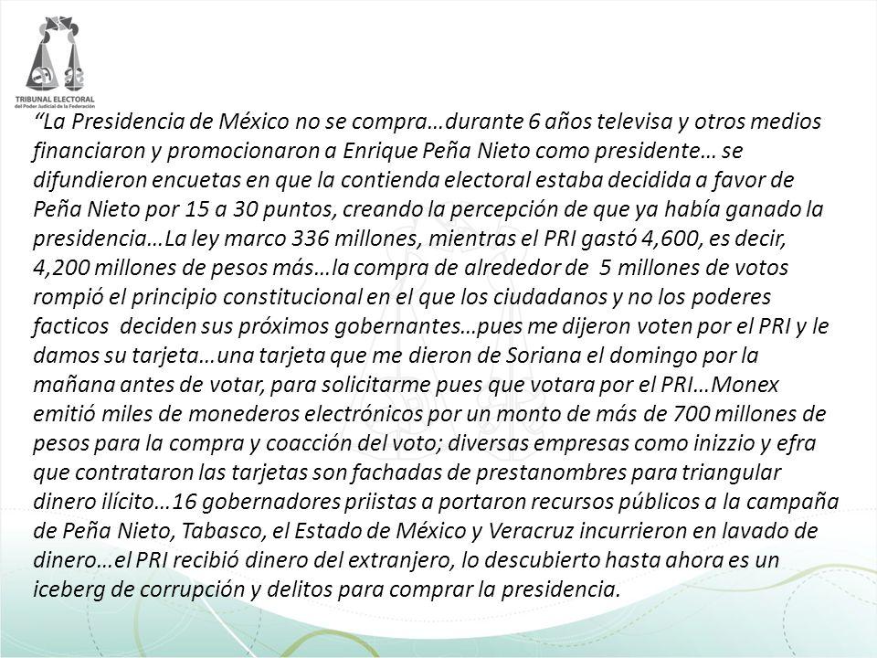 La Presidencia de México no se compra…durante 6 años televisa y otros medios financiaron y promocionaron a Enrique Peña Nieto como presidente… se difundieron encuetas en que la contienda electoral estaba decidida a favor de Peña Nieto por 15 a 30 puntos, creando la percepción de que ya había ganado la presidencia…La ley marco 336 millones, mientras el PRI gastó 4,600, es decir, 4,200 millones de pesos más…la compra de alrededor de 5 millones de votos rompió el principio constitucional en el que los ciudadanos y no los poderes facticos deciden sus próximos gobernantes…pues me dijeron voten por el PRI y le damos su tarjeta…una tarjeta que me dieron de Soriana el domingo por la mañana antes de votar, para solicitarme pues que votara por el PRI…Monex emitió miles de monederos electrónicos por un monto de más de 700 millones de pesos para la compra y coacción del voto; diversas empresas como inizzio y efra que contrataron las tarjetas son fachadas de prestanombres para triangular dinero ilícito…16 gobernadores priistas a portaron recursos públicos a la campaña de Peña Nieto, Tabasco, el Estado de México y Veracruz incurrieron en lavado de dinero…el PRI recibió dinero del extranjero, lo descubierto hasta ahora es un iceberg de corrupción y delitos para comprar la presidencia.