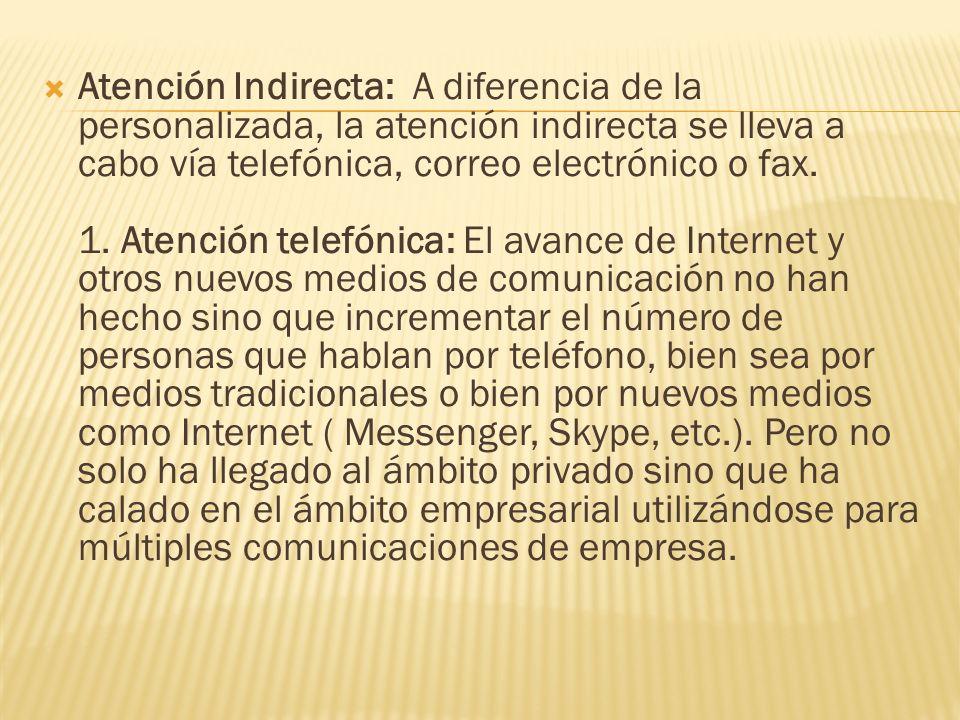 Atención Indirecta: A diferencia de la personalizada, la atención indirecta se lleva a cabo vía telefónica, correo electrónico o fax.