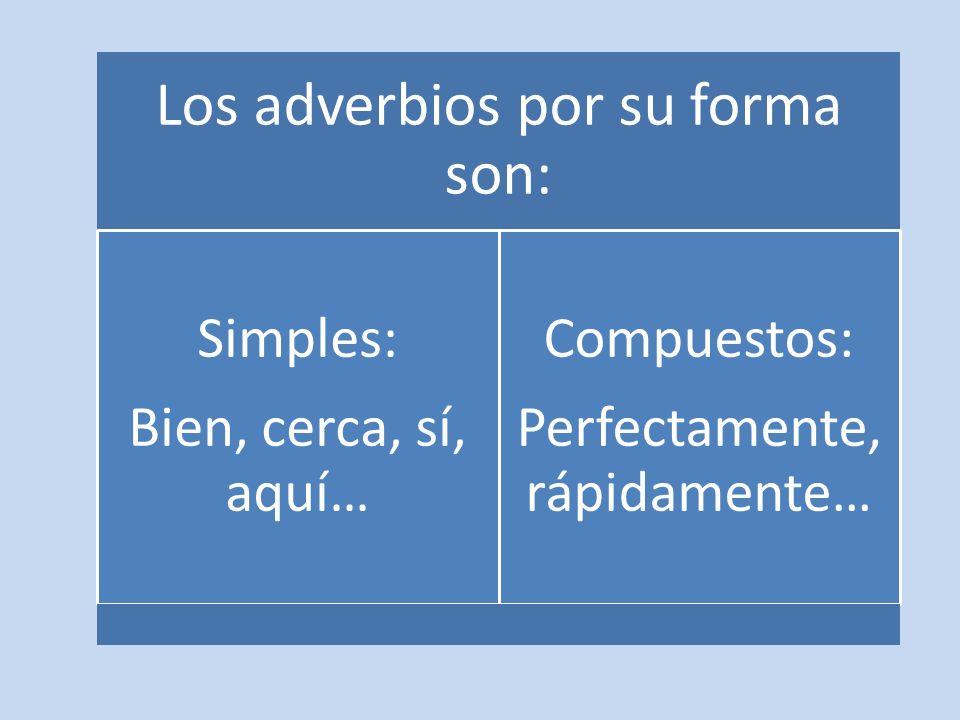Los adverbios por su forma son: Bien, cerca, sí, aquí… Simples: