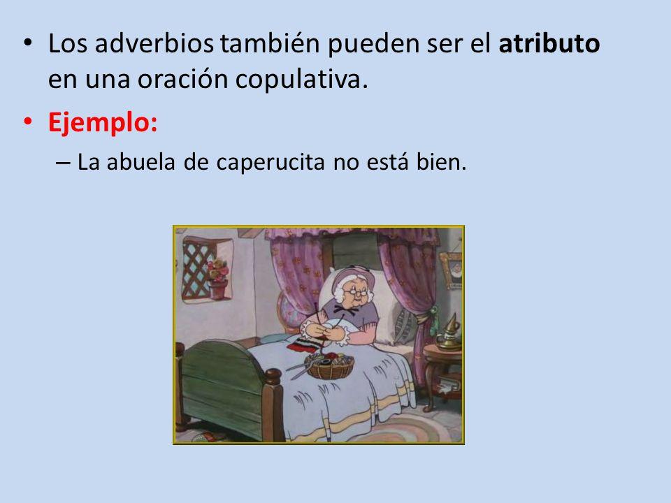 Los adverbios también pueden ser el atributo en una oración copulativa.