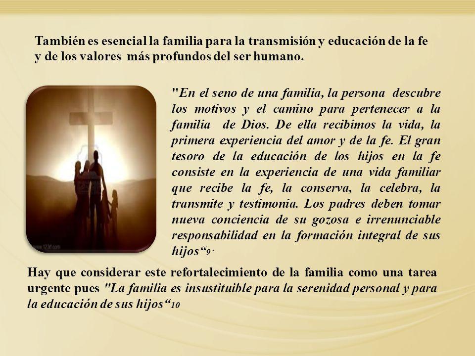 También es esencial la familia para la transmisión y educación de la fe y de los valores más profundos del ser humano.