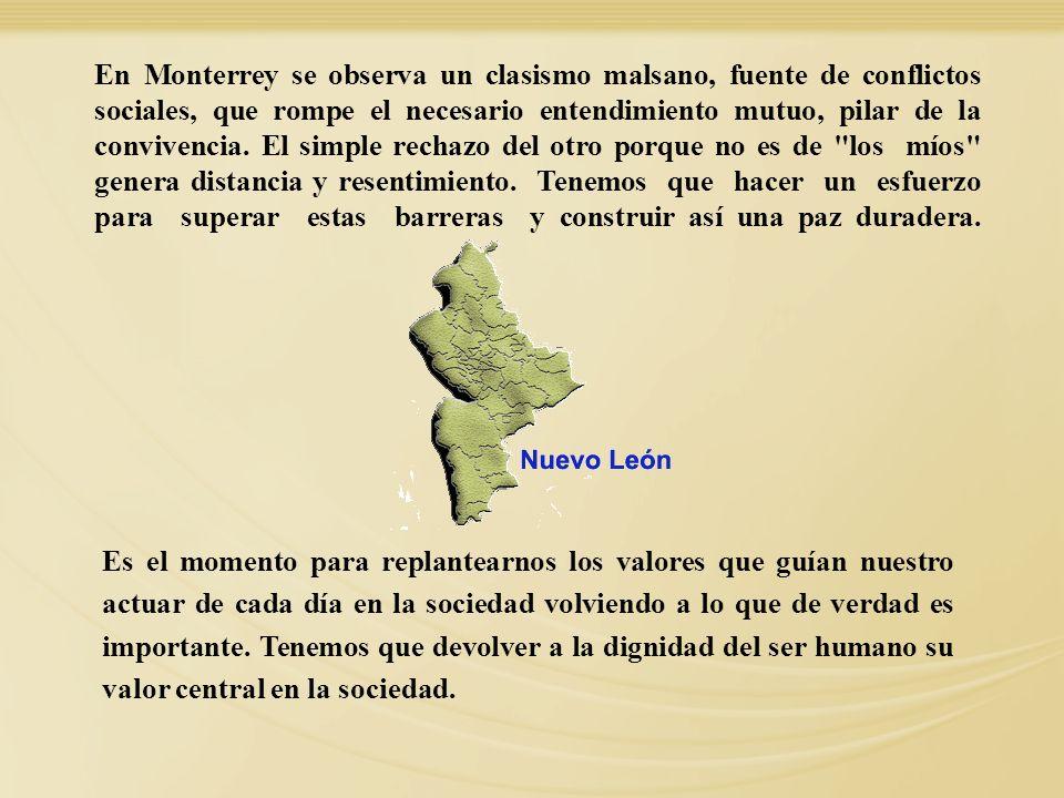 En Monterrey se observa un clasismo malsano, fuente de conflictos sociales, que rompe el necesario entendimiento mutuo, pilar de la convivencia. El simple rechazo del otro porque no es de los míos genera distancia y resentimiento. Tenemos que hacer un esfuerzo para superar estas barreras y construir así una paz duradera.