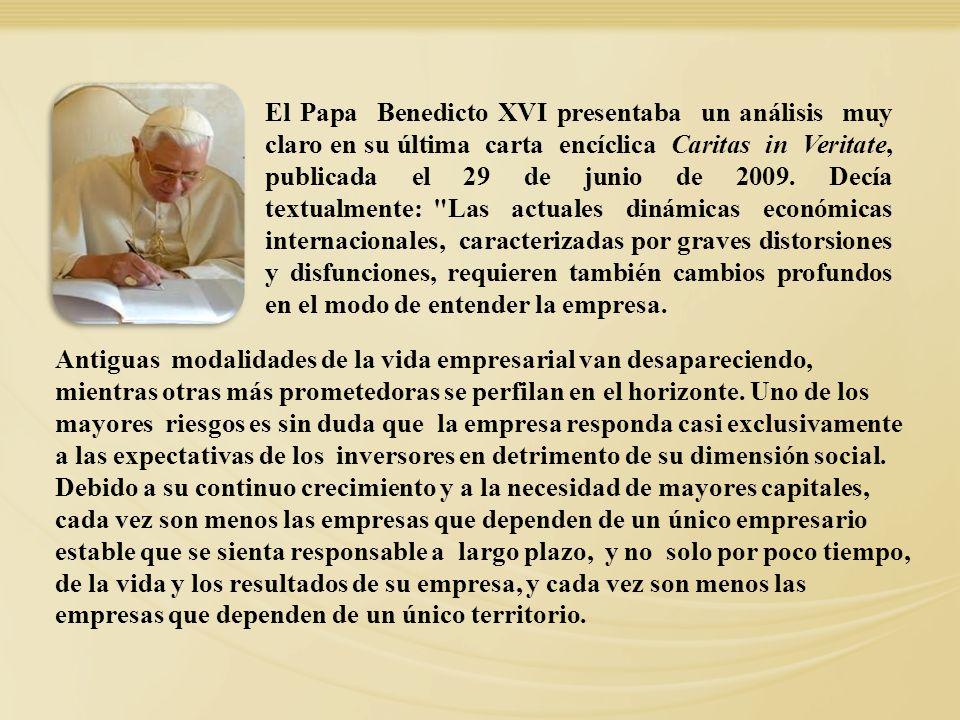 El Papa Benedicto XVI presentaba un análisis muy claro en su última carta encíclica Caritas in Veritate, publicada el 29 de junio de 2009. Decía textualmente: Las actuales dinámicas económicas internacionales, caracterizadas por graves distorsiones y disfunciones, requieren también cambios profundos en el modo de entender la empresa.