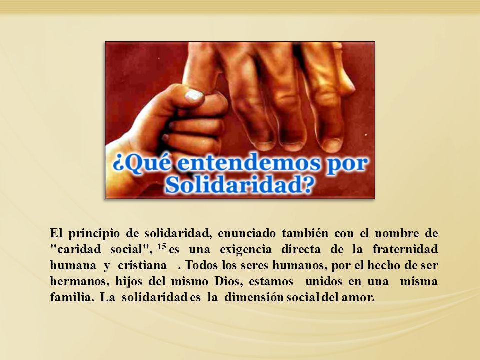 El principio de solidaridad, enunciado también con el nombre de caridad social , 15 es una exigencia directa de la fraternidad humana y cristiana . Todos los seres humanos, por el hecho de ser hermanos, hijos del mismo Dios, estamos unidos en una misma familia. La solidaridad es la dimensión social del amor.
