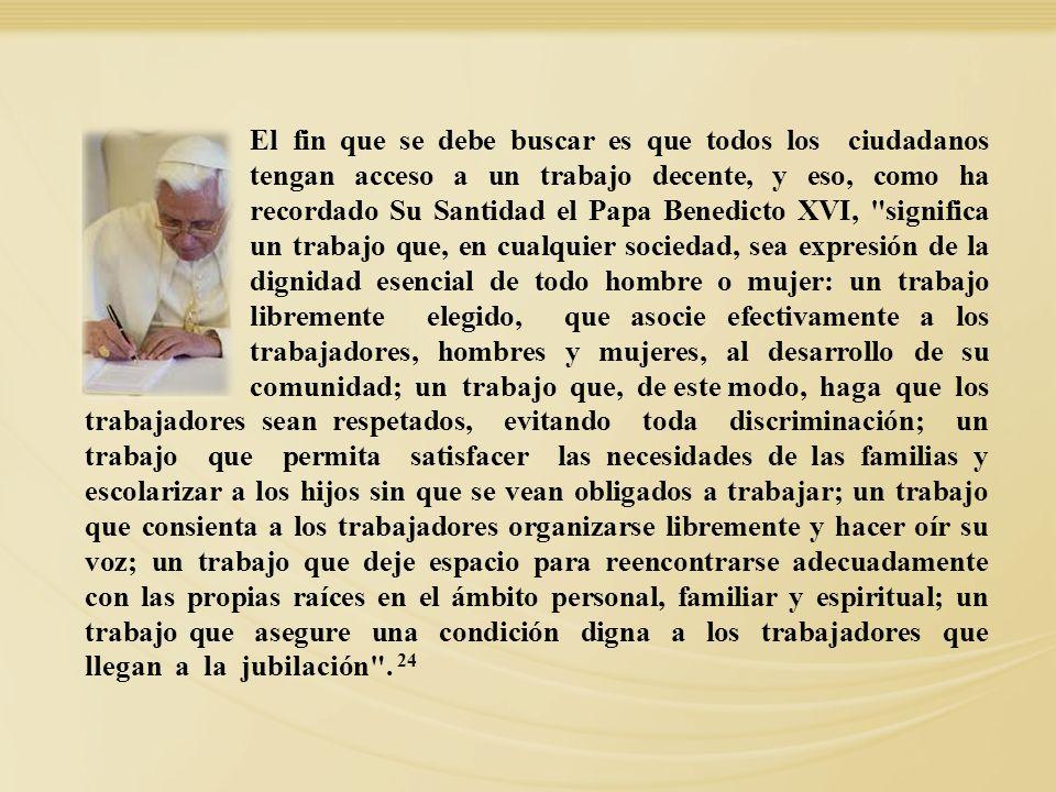 El fin que se debe buscar es que todos los ciudadanos tengan acceso a un trabajo decente, y eso, como ha recordado Su Santidad el Papa Benedicto XVI, significa un trabajo que, en cualquier sociedad, sea expresión de la dignidad esencial de todo hombre o mujer: un trabajo libremente elegido, que asocie efectivamente a los trabajadores, hombres y mujeres, al desarrollo de su comunidad; un trabajo que, de este modo, haga que los
