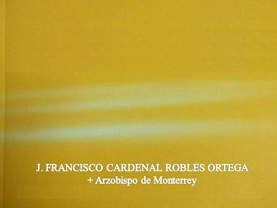 J. FRANCISCO CARDENAL ROBLES ORTEGA + Arzobispo de Monterrey