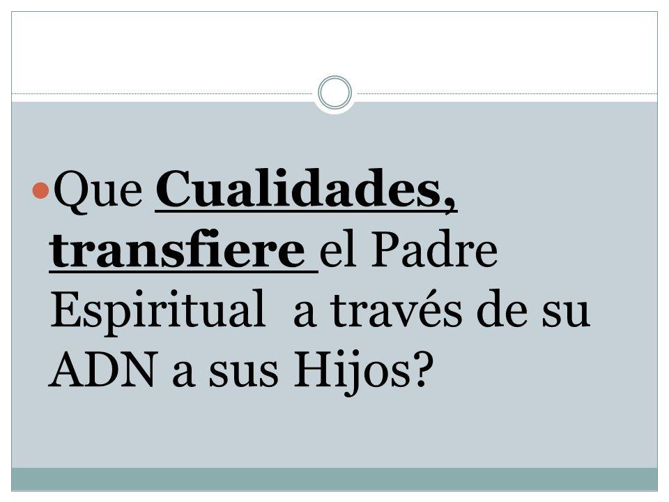 Que Cualidades, transfiere el Padre Espiritual a través de su ADN a sus Hijos
