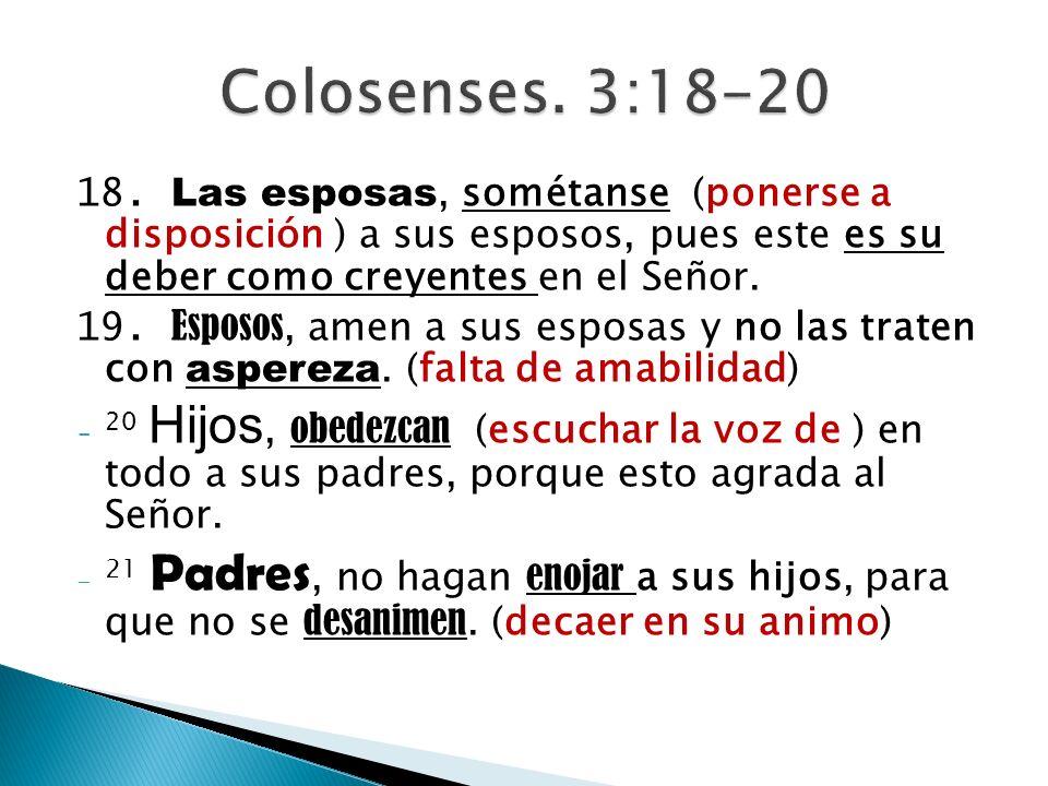 Colosenses. 3:18-20 18. Las esposas, sométanse (ponerse a disposición ) a sus esposos, pues este es su deber como creyentes en el Señor.