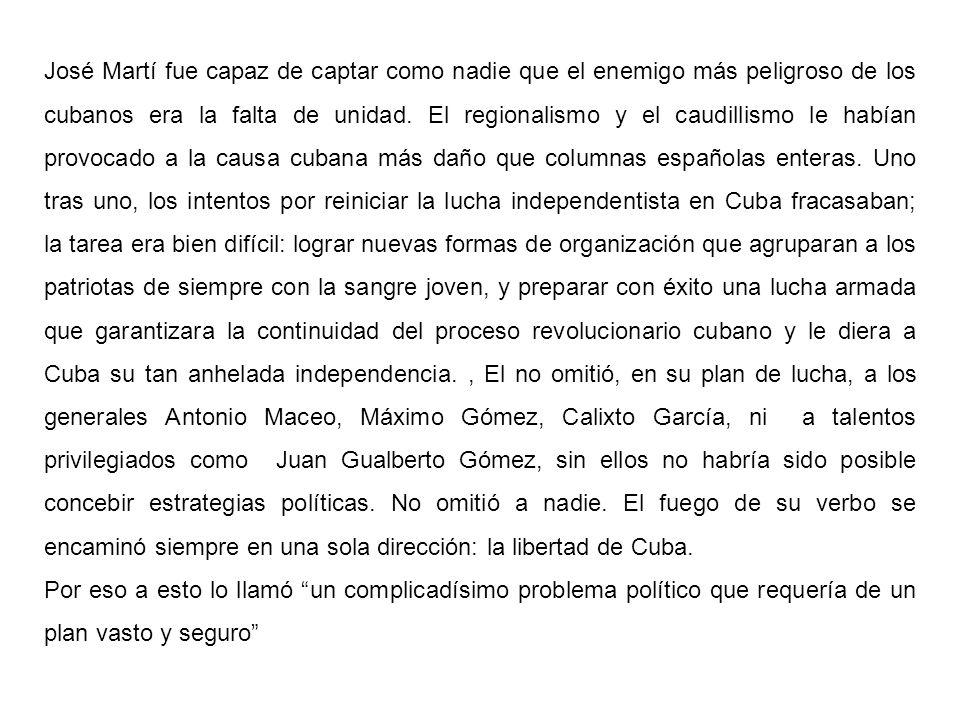 José Martí fue capaz de captar como nadie que el enemigo más peligroso de los cubanos era la falta de unidad. El regionalismo y el caudillismo le habían provocado a la causa cubana más daño que columnas españolas enteras. Uno tras uno, los intentos por reiniciar la lucha independentista en Cuba fracasaban; la tarea era bien difícil: lograr nuevas formas de organización que agruparan a los patriotas de siempre con la sangre joven, y preparar con éxito una lucha armada que garantizara la continuidad del proceso revolucionario cubano y le diera a Cuba su tan anhelada independencia. , El no omitió, en su plan de lucha, a los generales Antonio Maceo, Máximo Gómez, Calixto García, ni a talentos privilegiados como Juan Gualberto Gómez, sin ellos no habría sido posible concebir estrategias políticas. No omitió a nadie. El fuego de su verbo se encaminó siempre en una sola dirección: la libertad de Cuba.