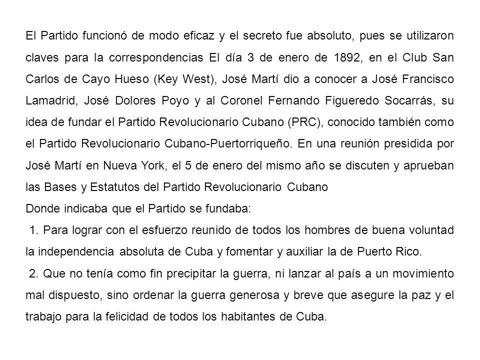 El Partido funcionó de modo eficaz y el secreto fue absoluto, pues se utilizaron claves para la correspondencias El día 3 de enero de 1892, en el Club San Carlos de Cayo Hueso (Key West), José Martí dio a conocer a José Francisco Lamadrid, José Dolores Poyo y al Coronel Fernando Figueredo Socarrás, su idea de fundar el Partido Revolucionario Cubano (PRC), conocido también como el Partido Revolucionario Cubano-Puertorriqueño. En una reunión presidida por José Martí en Nueva York, el 5 de enero del mismo año se discuten y aprueban las Bases y Estatutos del Partido Revolucionario Cubano