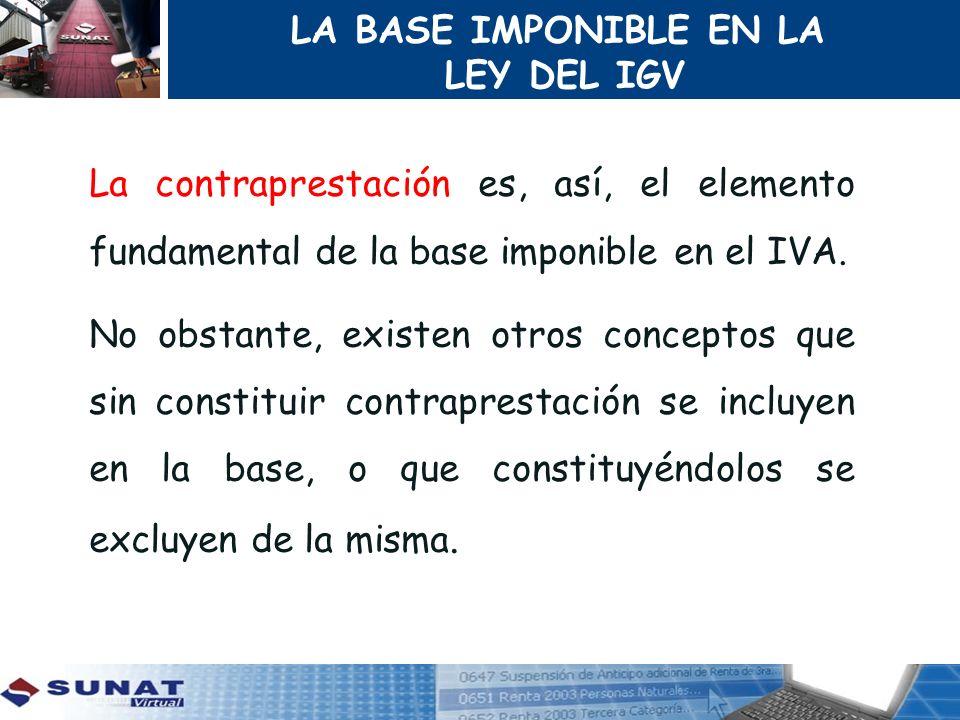 LA BASE IMPONIBLE EN LA LEY DEL IGV. La contraprestación es, así, el elemento fundamental de la base imponible en el IVA.