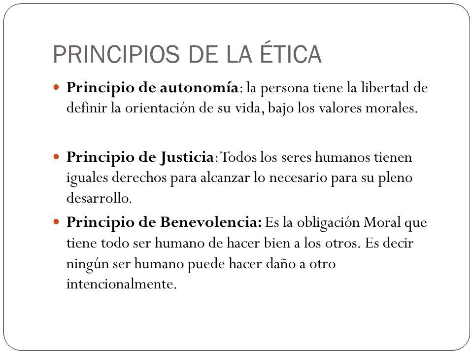 PRINCIPIOS DE LA ÉTICA Principio de autonomía: la persona tiene la libertad de definir la orientación de su vida, bajo los valores morales.