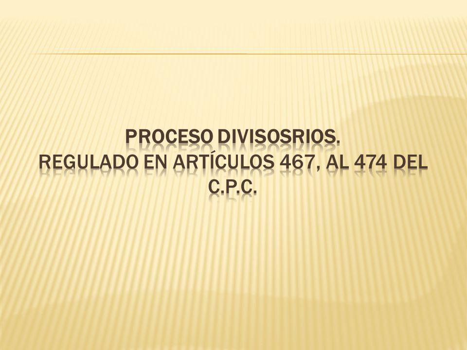 PROCESO DIVISOSRIOS. Regulado en artículos 467, al 474 del C.P.C.