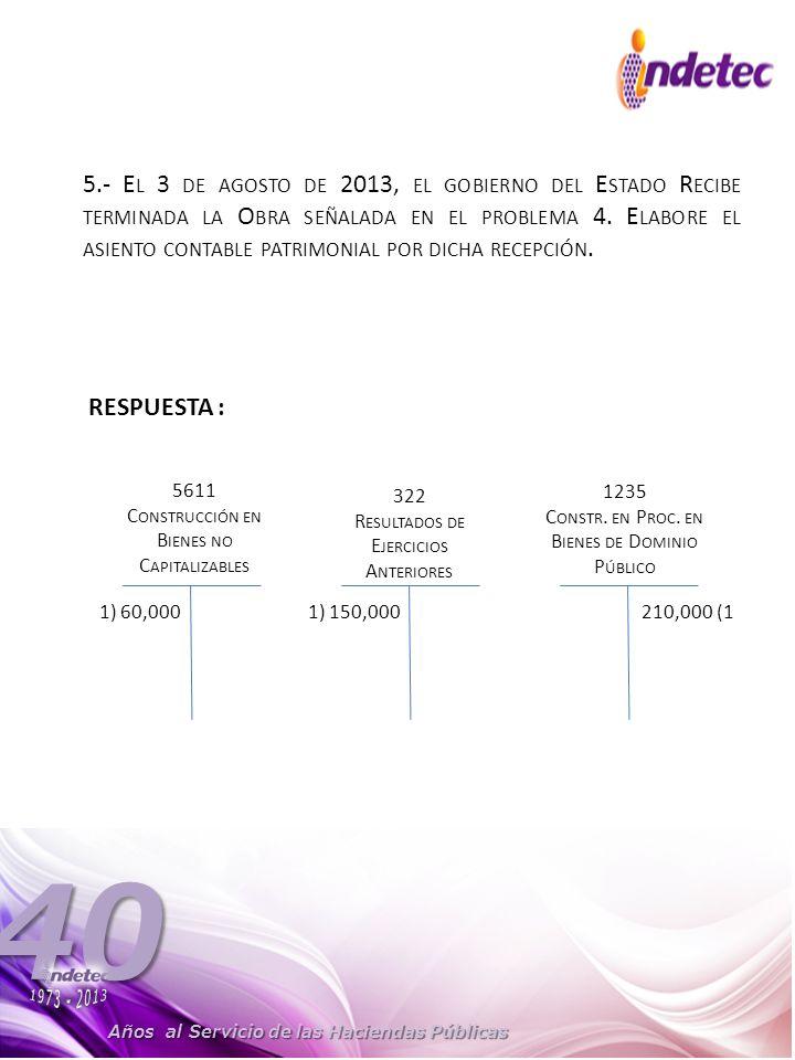 5.- El 3 de agosto de 2013, el gobierno del Estado Recibe terminada la Obra señalada en el problema 4. Elabore el asiento contable patrimonial por dicha recepción.