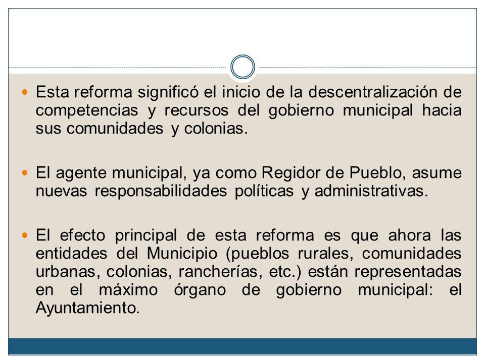 Esta reforma significó el inicio de la descentralización de competencias y recursos del gobierno municipal hacia sus comunidades y colonias.