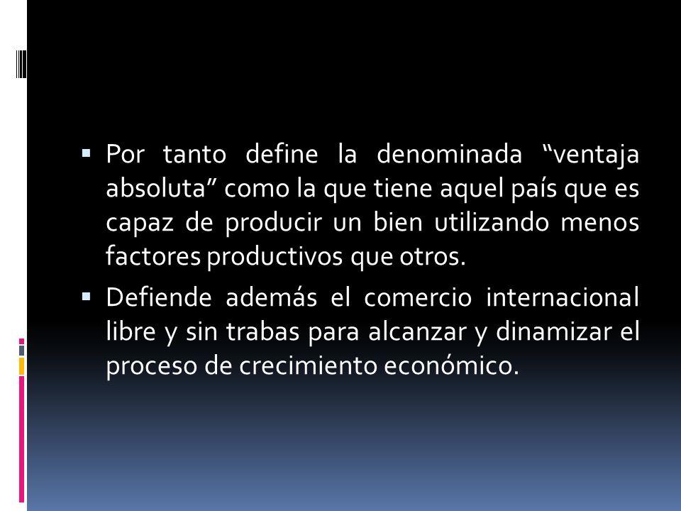 Por tanto define la denominada ventaja absoluta como la que tiene aquel país que es capaz de producir un bien utilizando menos factores productivos que otros.
